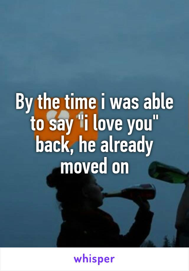 """By the time i was able to say """"i love you"""" back, he already moved on"""