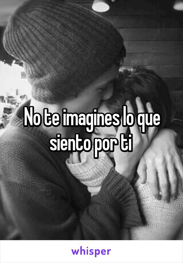 No te imagines lo que siento por ti