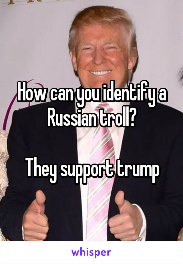 How can you identify a Russian troll?  They support trump