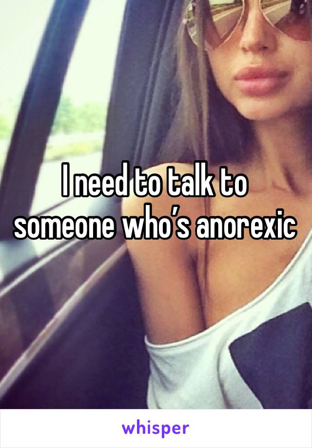 I need to talk to someone who's anorexic