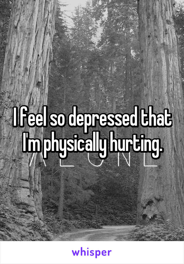 I feel so depressed that I'm physically hurting.