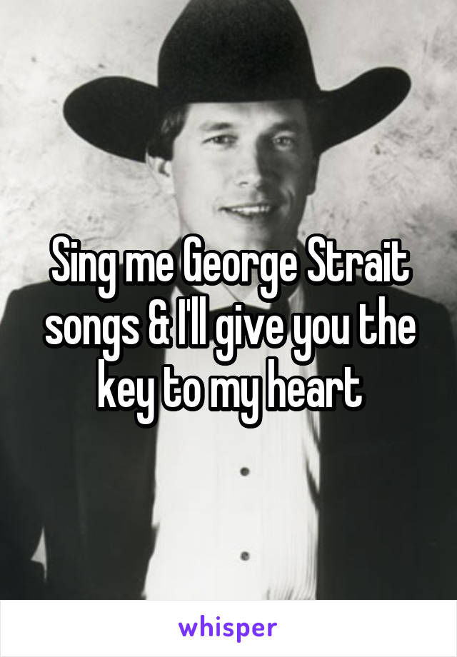 Sing me George Strait songs & I'll give you the key to my heart