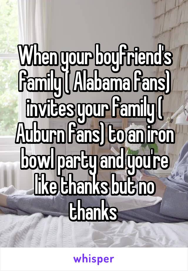 When your boyfriend's family ( Alabama fans) invites your family ( Auburn fans) to an iron bowl party and you're like thanks but no thanks