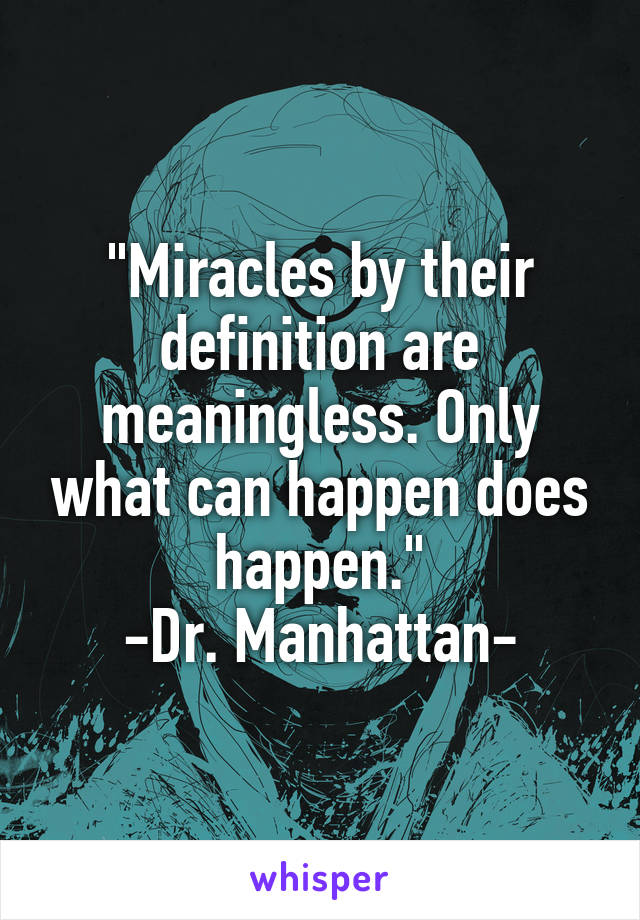 """Miracles by their definition are meaningless. Only what can happen does happen."" -Dr. Manhattan-"