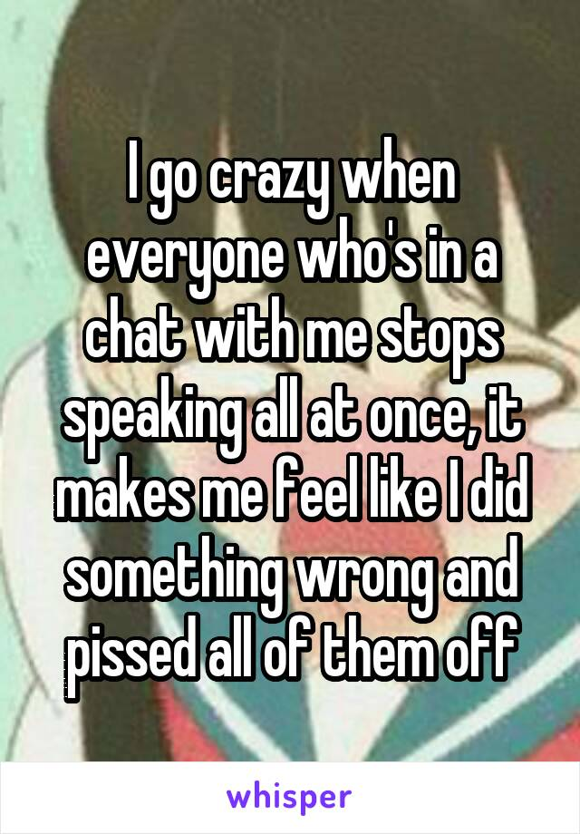 I go crazy when everyone who's in a chat with me stops speaking all at once, it makes me feel like I did something wrong and pissed all of them off