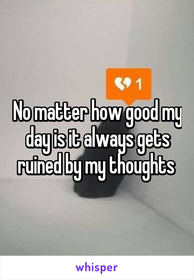 No matter how good my day is it always gets ruined by my thoughts