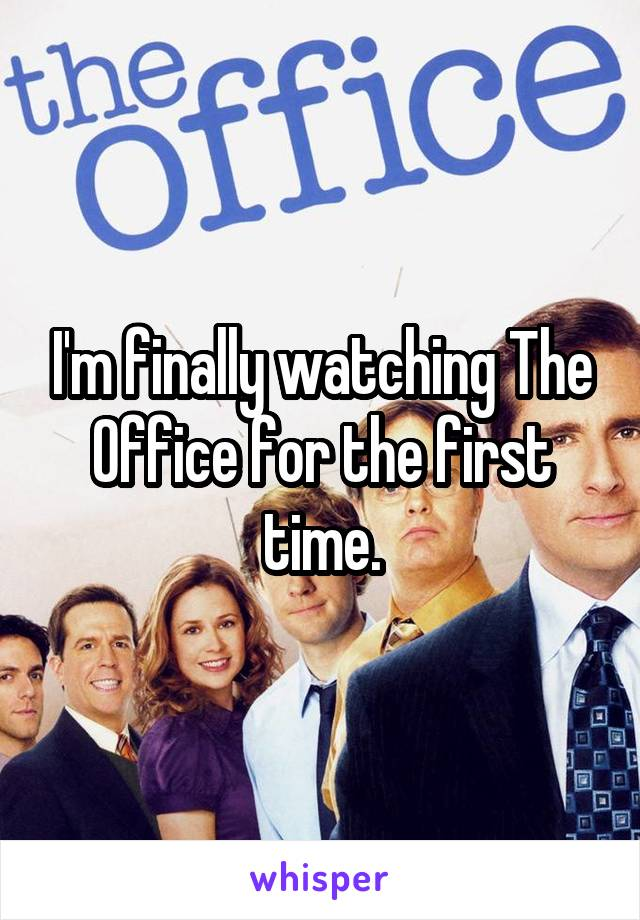 I'm finally watching The Office for the first time.