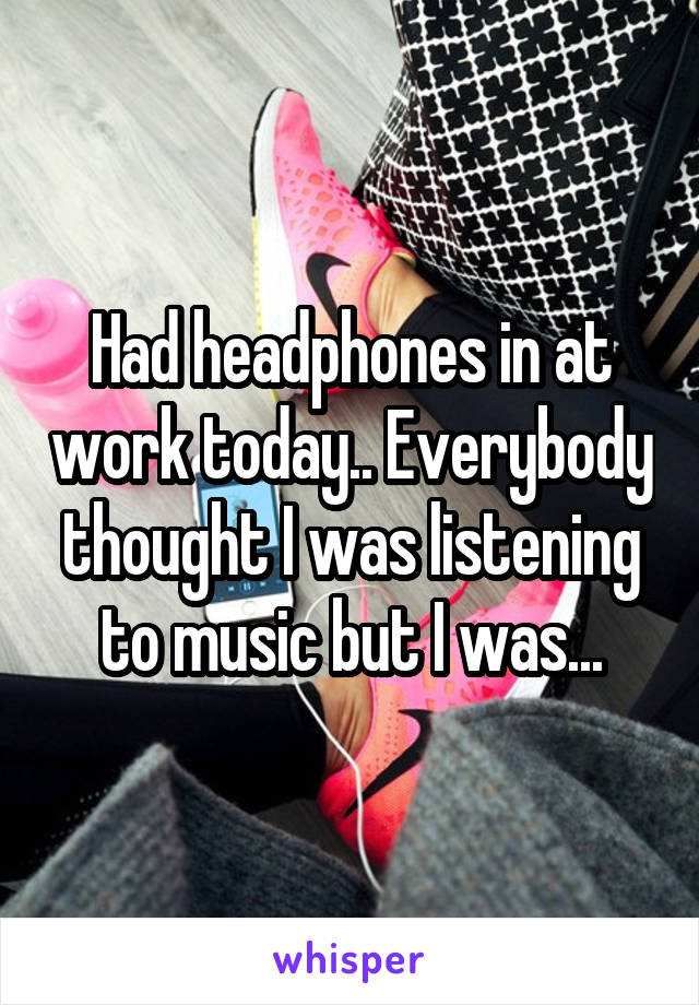 Had headphones in at work today.. Everybody thought I was listening to music but I was...