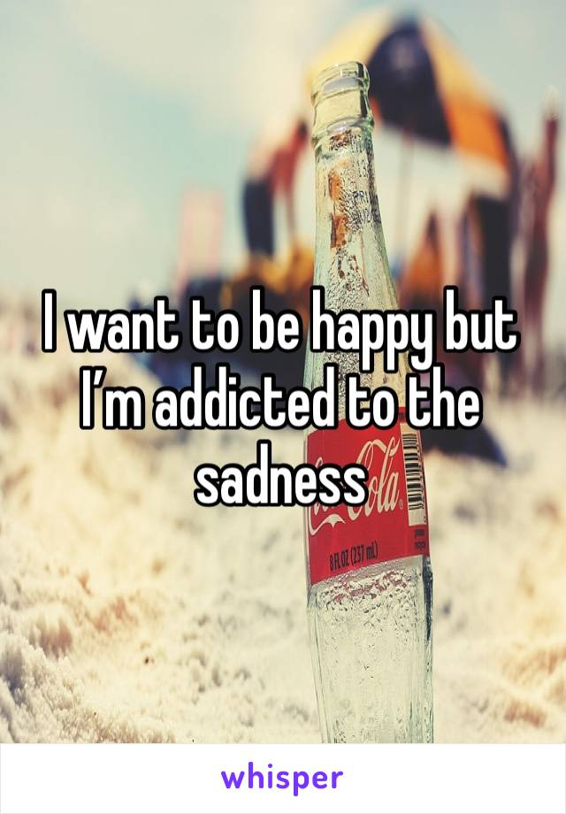 I want to be happy but I'm addicted to the sadness