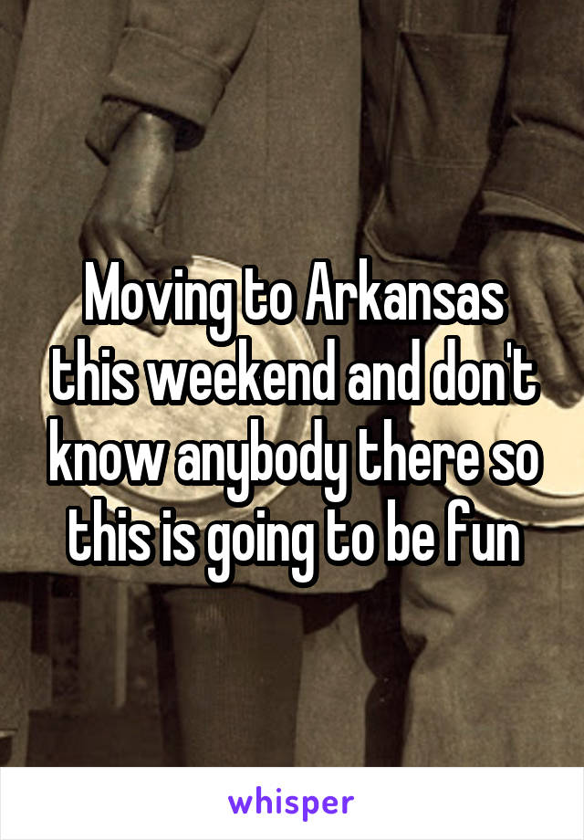 Moving to Arkansas this weekend and don't know anybody there so this is going to be fun