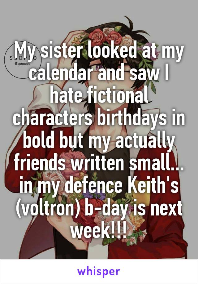 My sister looked at my calendar and saw I hate fictional characters birthdays in bold but my actually friends written small... in my defence Keith's (voltron) b-day is next week!!!