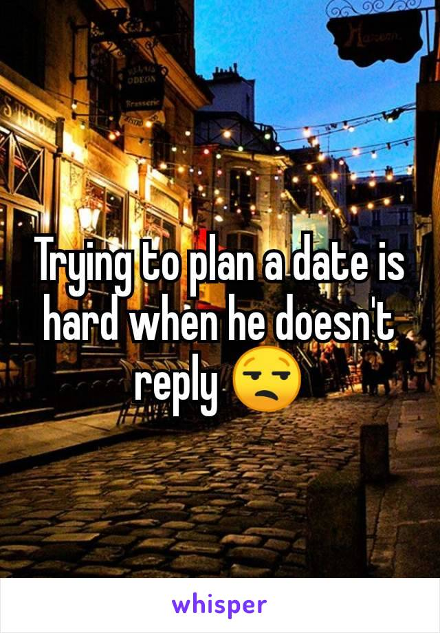 Trying to plan a date is hard when he doesn't reply 😒