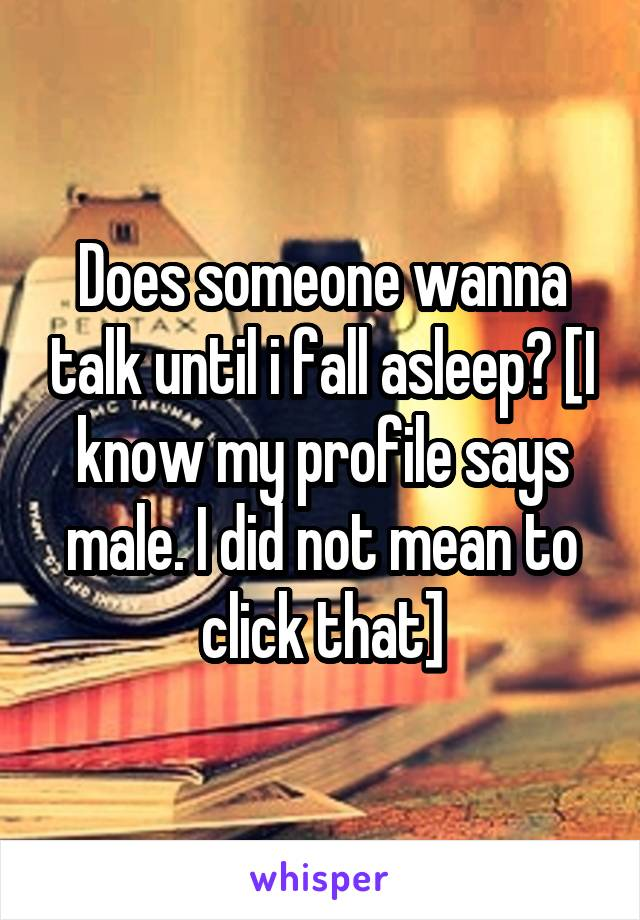 Does someone wanna talk until i fall asleep? [I know my profile says male. I did not mean to click that]