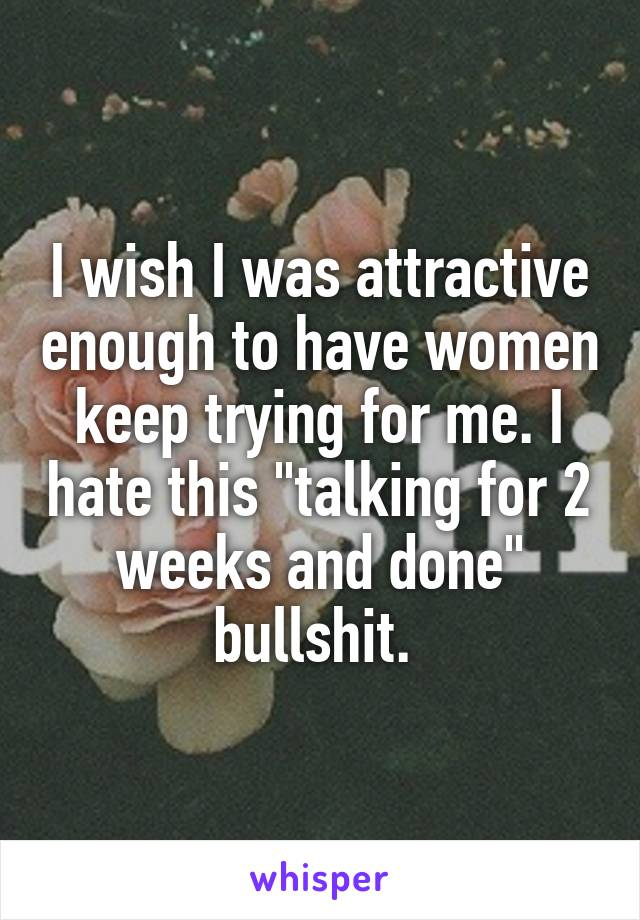 """I wish I was attractive enough to have women keep trying for me. I hate this """"talking for 2 weeks and done"""" bullshit."""