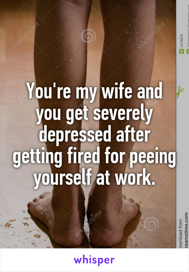 You're my wife and you get severely depressed after getting fired for peeing yourself at work.