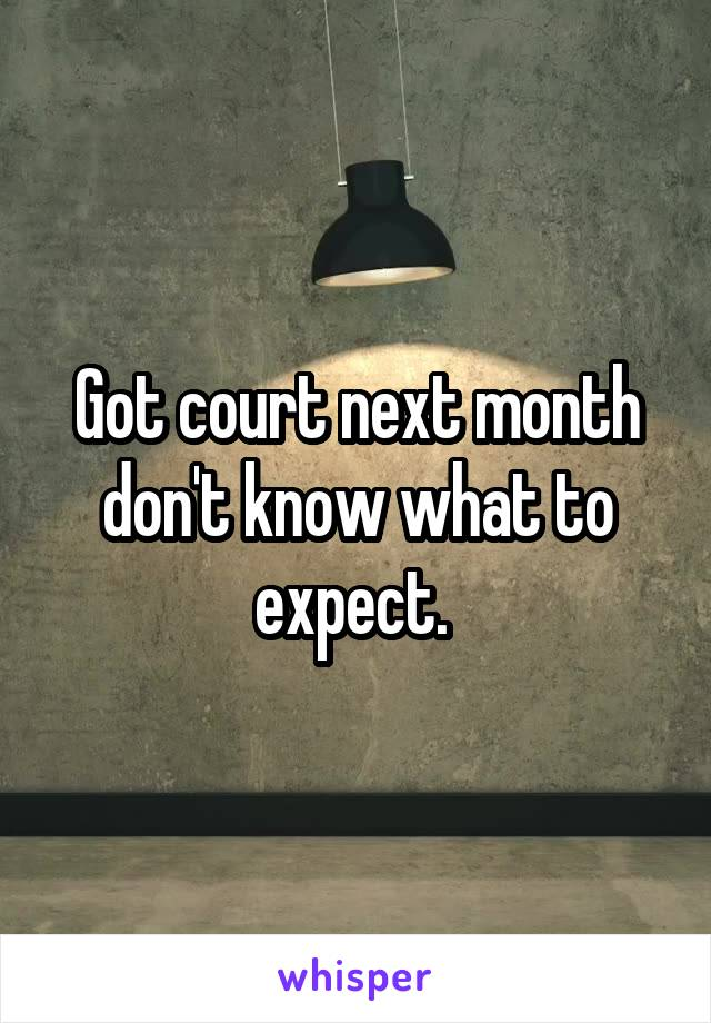 Got court next month don't know what to expect.