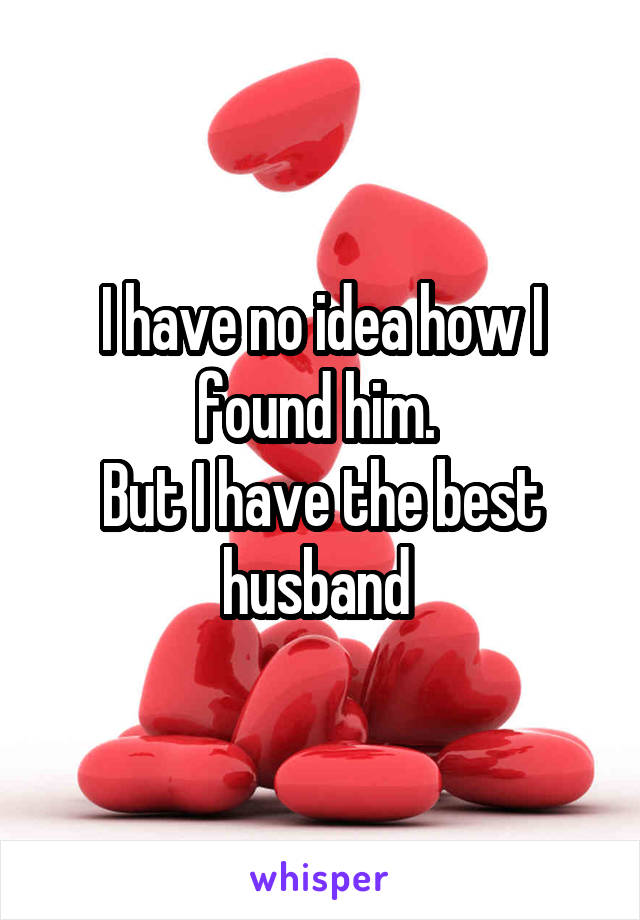 I have no idea how I found him.  But I have the best husband