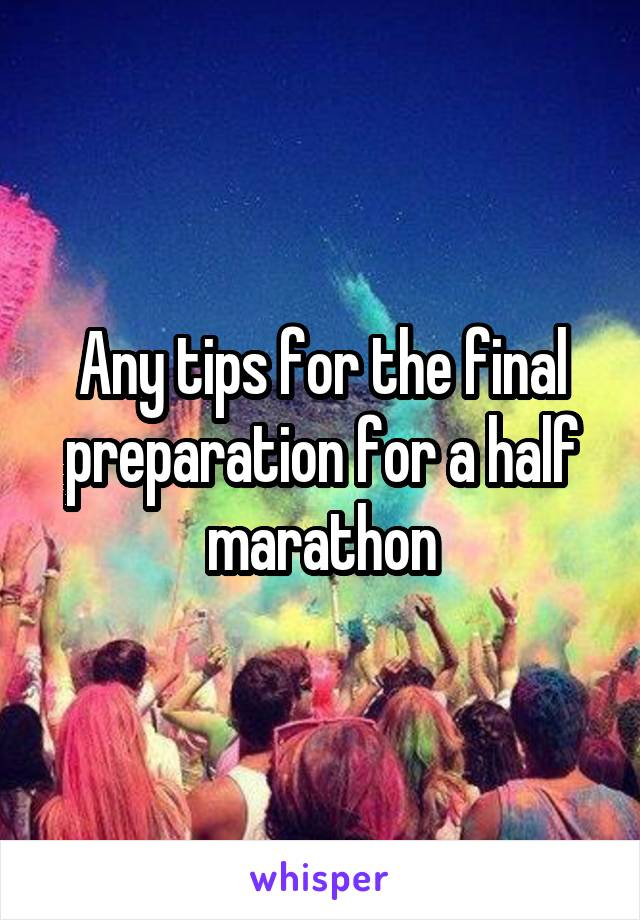 Any tips for the final preparation for a half marathon