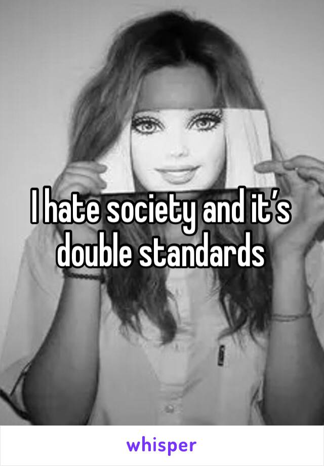 I hate society and it's double standards