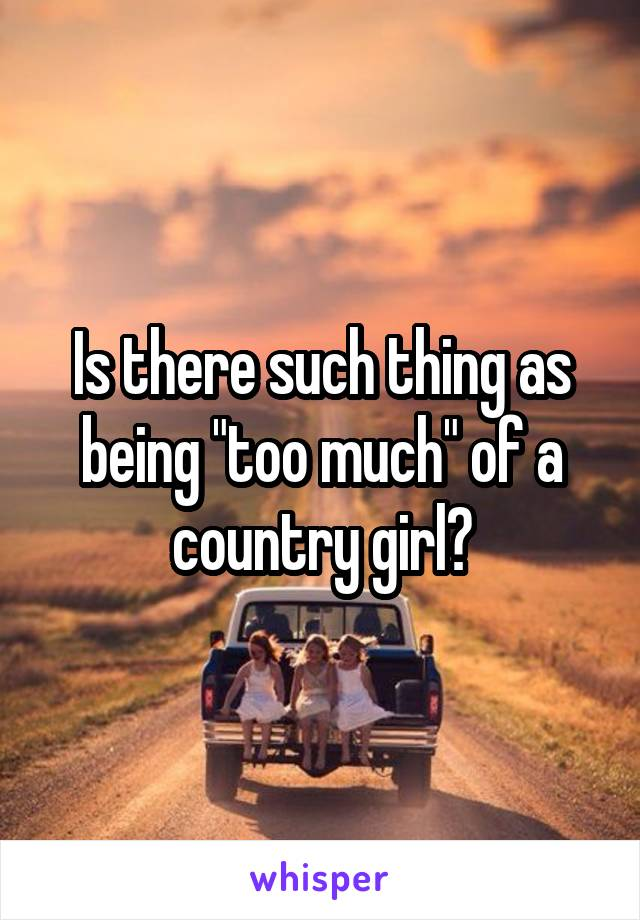 """Is there such thing as being """"too much"""" of a country girl?"""
