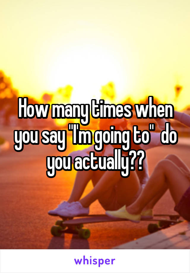 """How many times when you say """"I'm going to""""  do you actually??"""