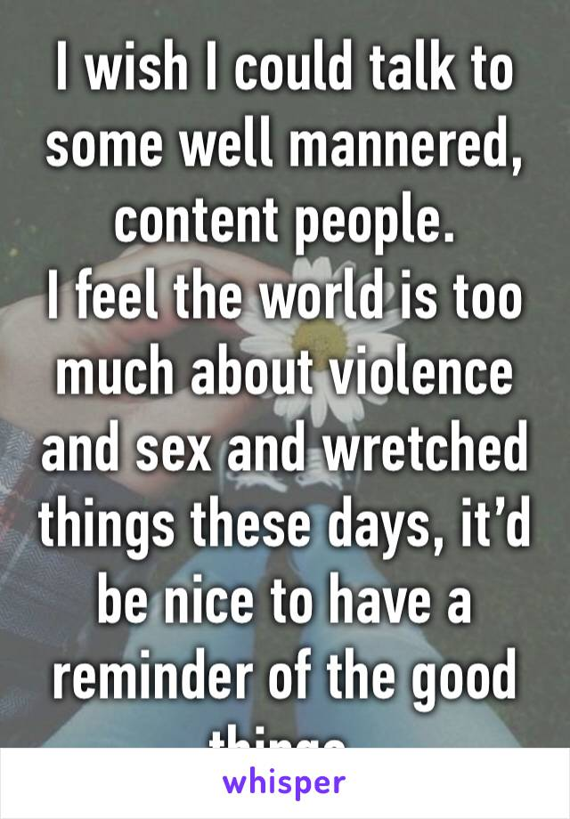 I wish I could talk to some well mannered, content people. I feel the world is too much about violence and sex and wretched things these days, it'd be nice to have a reminder of the good things.