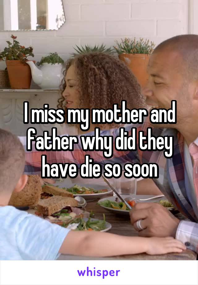 I miss my mother and father why did they have die so soon