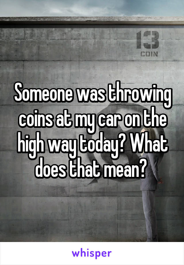 Someone was throwing coins at my car on the high way today? What does that mean?