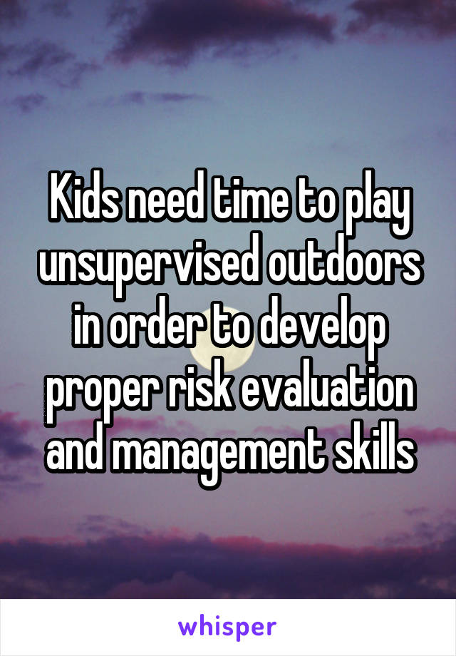 Kids need time to play unsupervised outdoors in order to develop proper risk evaluation and management skills