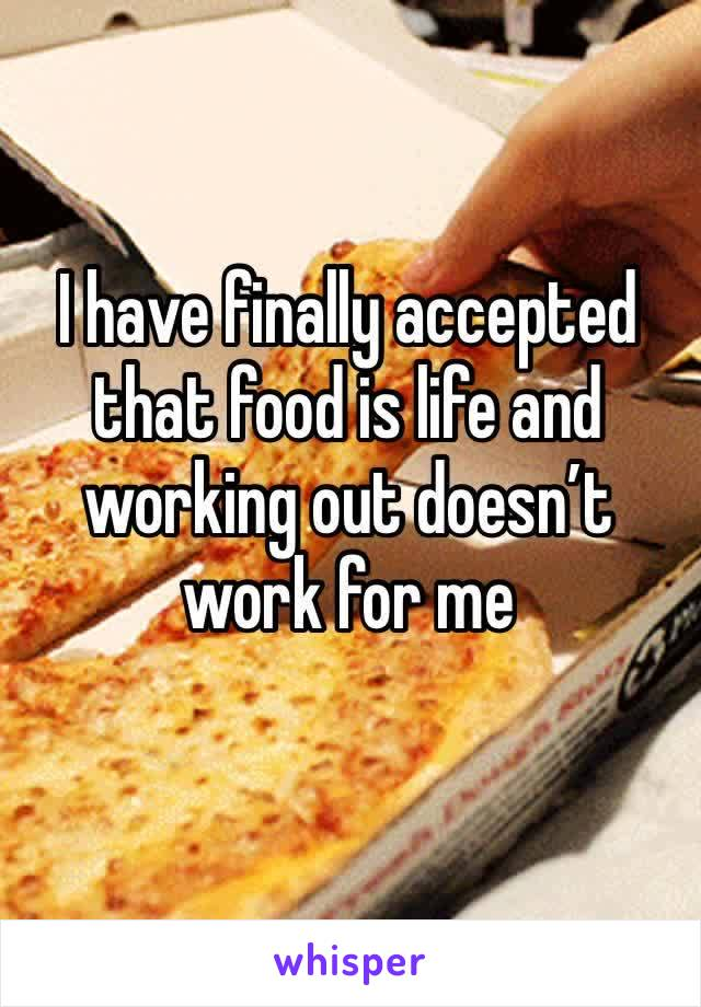 I have finally accepted that food is life and working out doesn't work for me