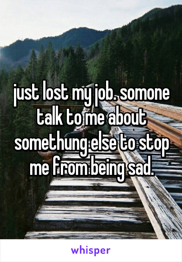 just lost my job. somone talk to me about somethung else to stop me from being sad.