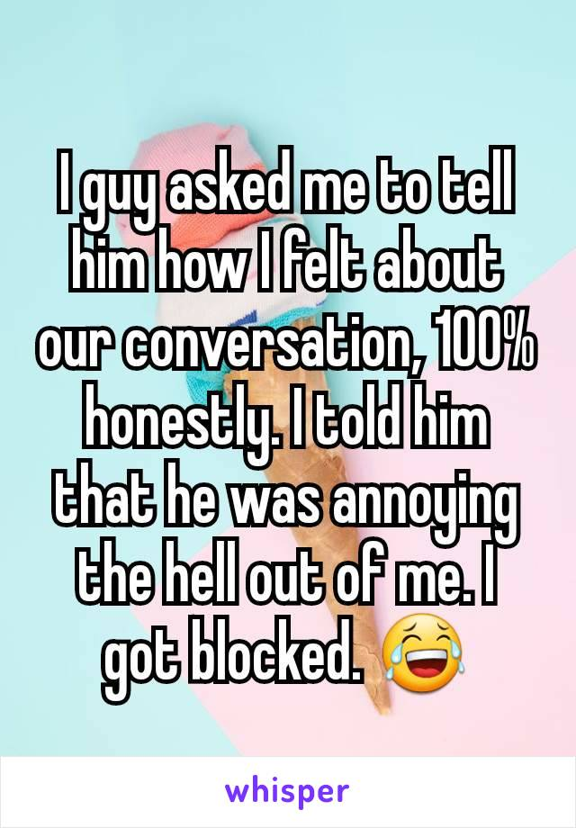 I guy asked me to tell him how I felt about our conversation, 100% honestly. I told him that he was annoying the hell out of me. I got blocked. 😂
