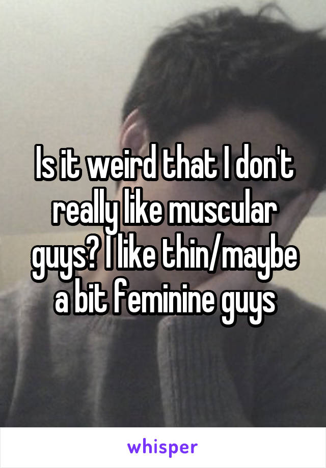 Is it weird that I don't really like muscular guys? I like thin/maybe a bit feminine guys