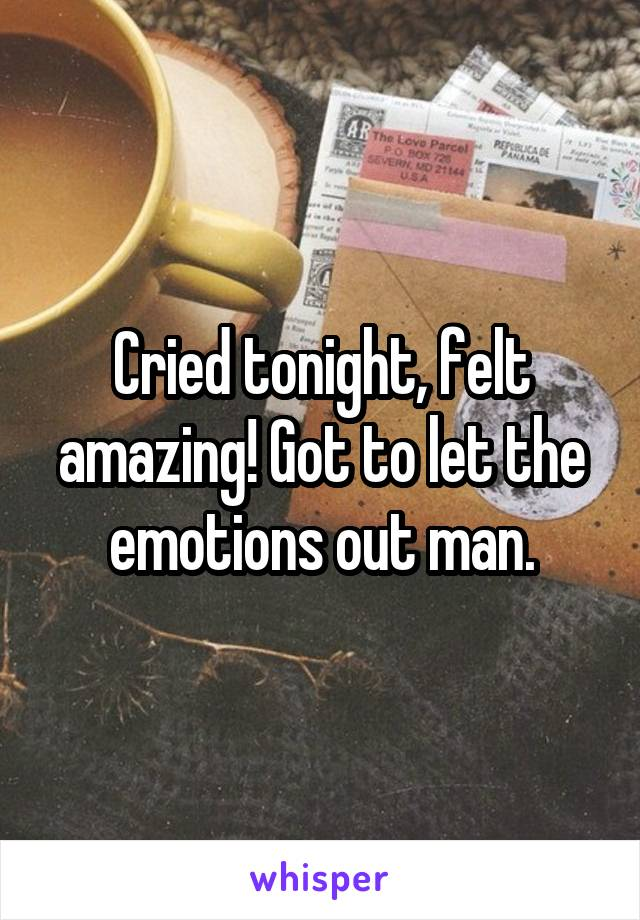 Cried tonight, felt amazing! Got to let the emotions out man.