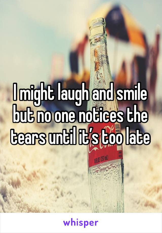 I might laugh and smile but no one notices the tears until it's too late