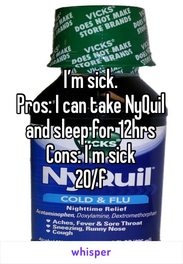 I'm sick.  Pros: I can take NyQuil and sleep for 12hrs  Cons: I'm sick  20/f