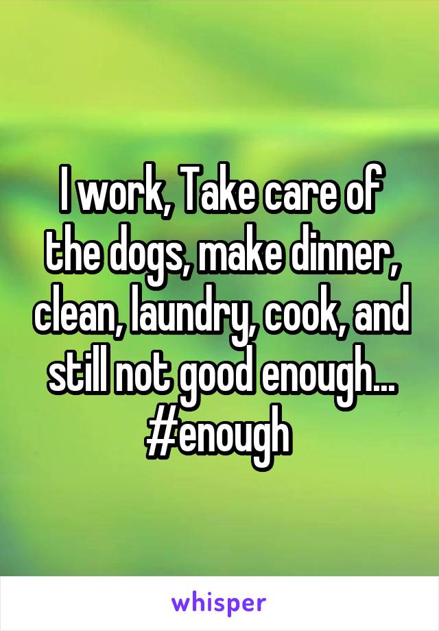 I work, Take care of the dogs, make dinner, clean, laundry, cook, and still not good enough... #enough