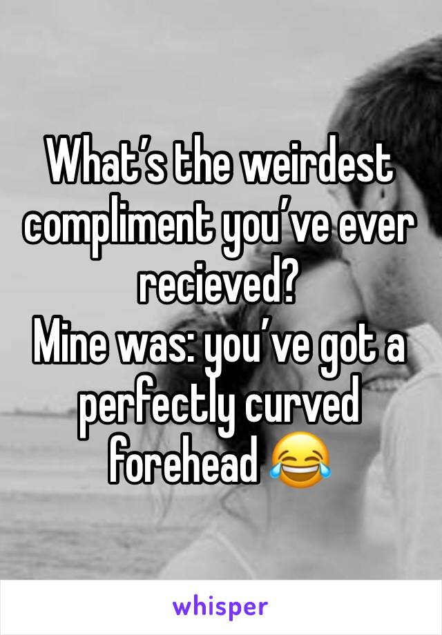 What's the weirdest compliment you've ever recieved?  Mine was: you've got a perfectly curved forehead 😂
