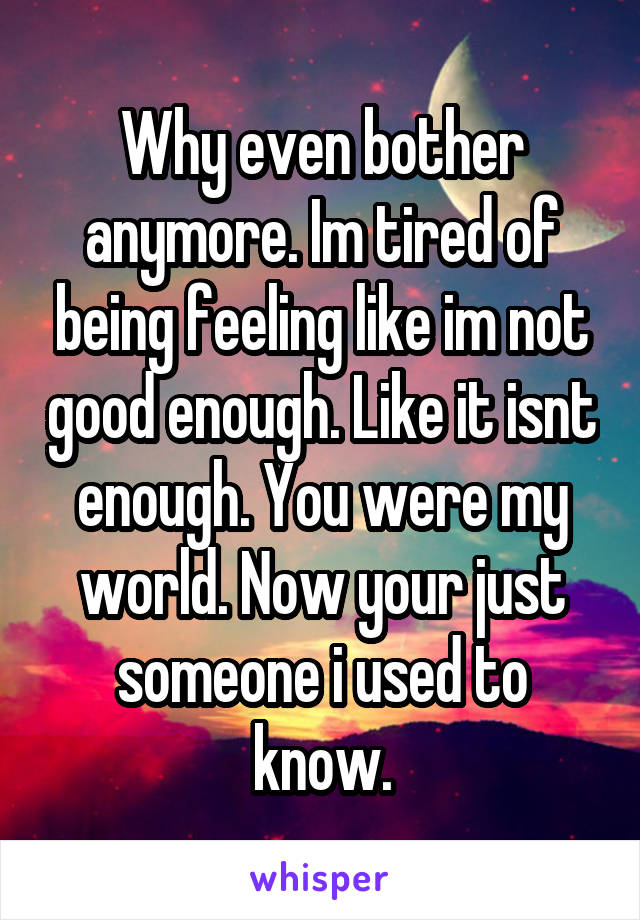 Why even bother anymore. Im tired of being feeling like im not good enough. Like it isnt enough. You were my world. Now your just someone i used to know.