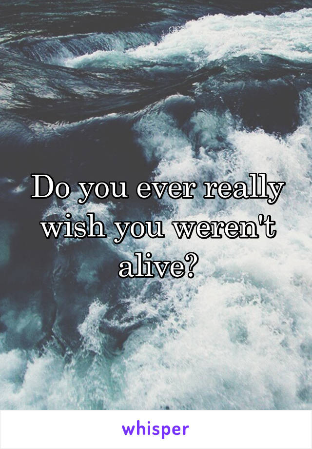 Do you ever really wish you weren't alive?