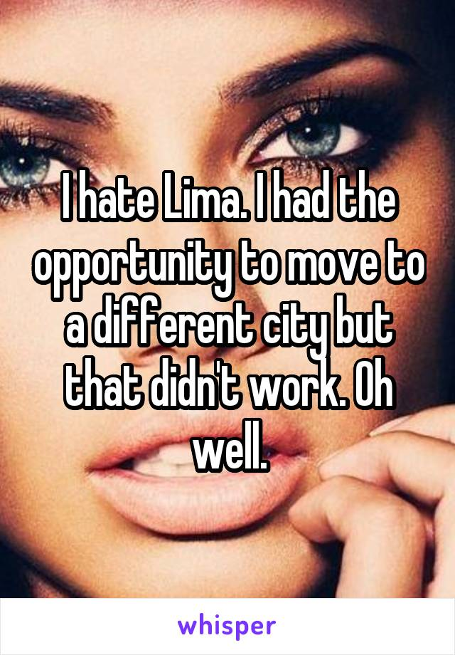 I hate Lima. I had the opportunity to move to a different city but that didn't work. Oh well.