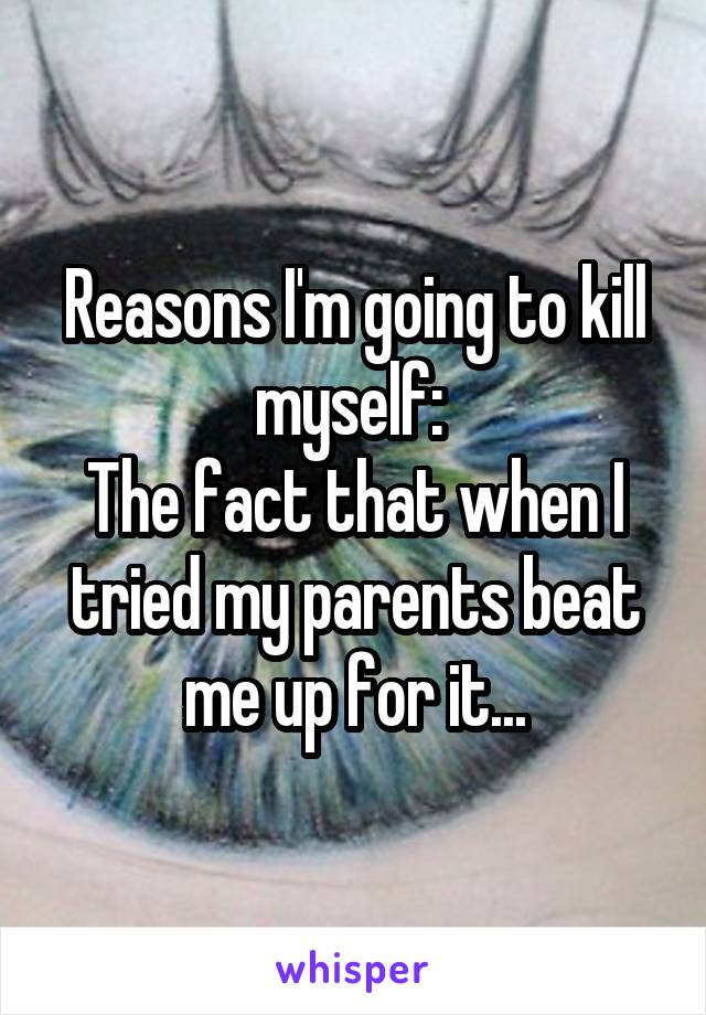 Reasons I'm going to kill myself:  The fact that when I tried my parents beat me up for it...