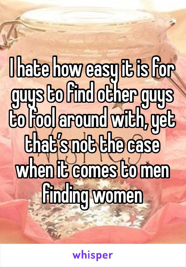 I hate how easy it is for guys to find other guys to fool around with, yet that's not the case when it comes to men finding women