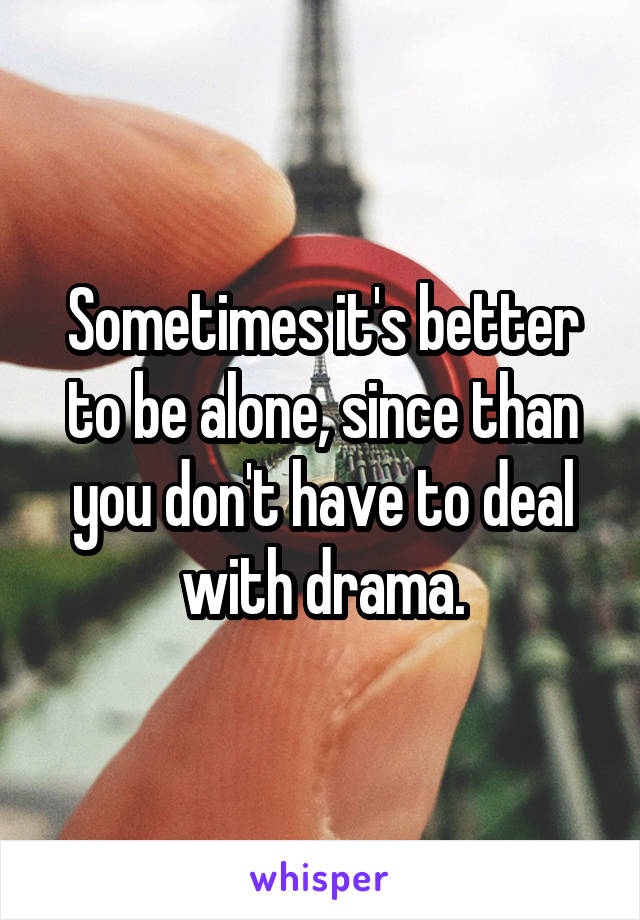 Sometimes it's better to be alone, since than you don't have to deal with drama.