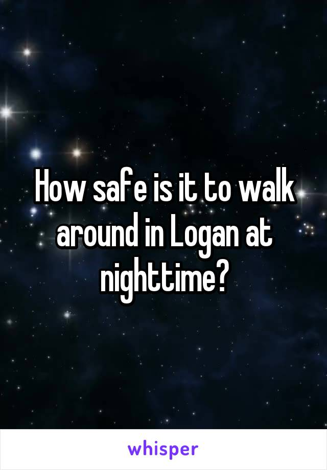 How safe is it to walk around in Logan at nighttime?