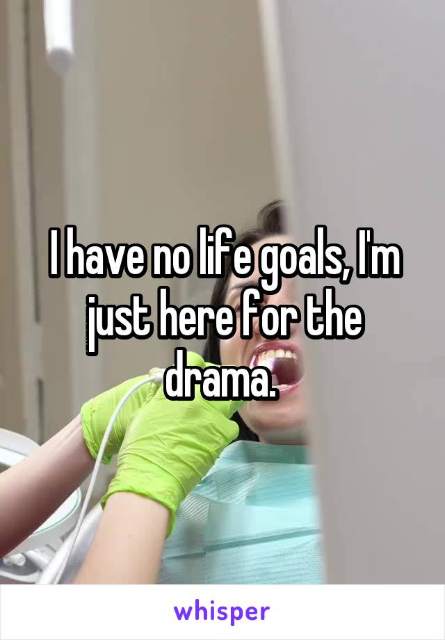 I have no life goals, I'm just here for the drama.