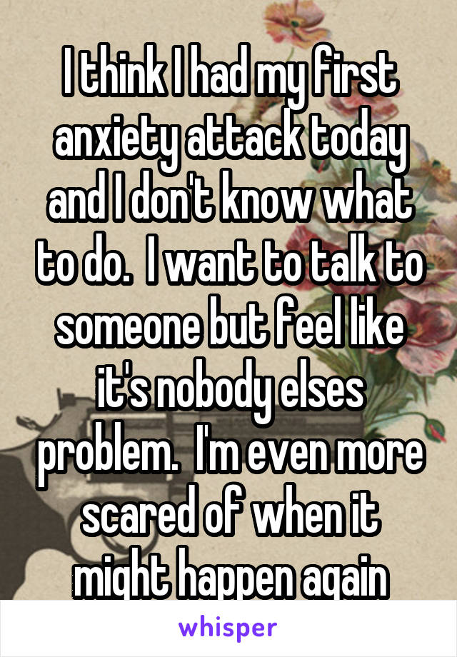 I think I had my first anxiety attack today and I don't know what to do.  I want to talk to someone but feel like it's nobody elses problem.  I'm even more scared of when it might happen again