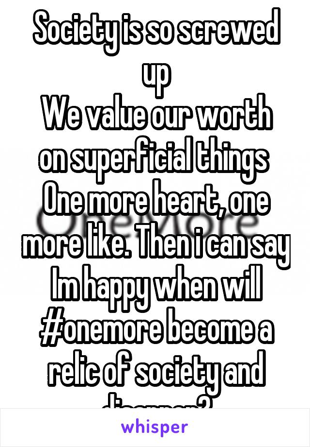 Society is so screwed up We value our worth on superficial things  One more heart, one more like. Then i can say Im happy when will #onemore become a relic of society and disapper?