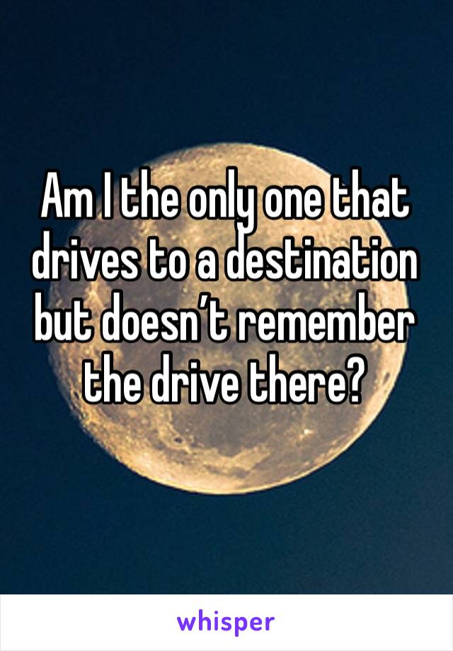Am I the only one that drives to a destination but doesn't remember the drive there?