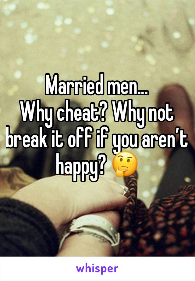 Married men... Why cheat? Why not break it off if you aren't happy? 🤔